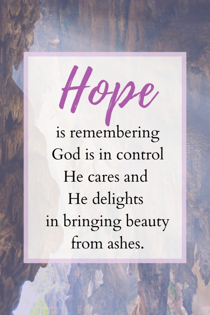 remember God is in control, He cares, and He delights in bringing beauty from ashes.